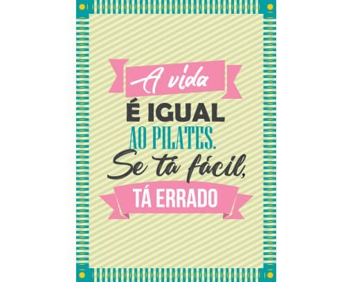 A vida é igual ao Pilates. Se tá fácil, tá errado